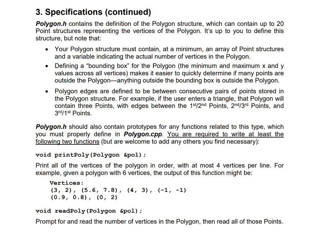 3. Specifications (continued) Polygon.h contains the definition of the Polygon structure, which can contain up to 20 Point structures representing the vertices of the Polygon. Its up to you to define this structure, but note that: Your Polygon structure must contain, at a minimum, an array of Point structures . and a variable indicating the actual number of vertices in the Polygon. Defining a bounding box for the Polygon (the minimum and maximum x and y values across all vertices) makes it easier to quickly determine if many points are . outside the Polygon-anything outside the bounding box is outside the Polygon . Polygon edges are defined to be between consecutive pairs of points stored in the Polygon structure. For example, if the user enters a triangle, that Polygon will contain three Points, with edges between the 1s/2nd Points, 2n/3rd Points, and 3rd/1st Points Polygon.h should also contain prototypes for any functions related to this type, which you must properly define in Polygon.cpp. You are_required to_write at least the following two functions (but are welcome to add any others you find necessary): void printPoly ( example, given a polygon with 6 vertices, the output of this function might be Polygon «pol); Print all of the vertices of the polygon in order, with at most 4 vertices per line. For Vertices: (0.9, 0.8), (0, 2) void readPoly (Polygon &p01); Prompt for and read the number of vertices in the Polygon, then read all of those Points