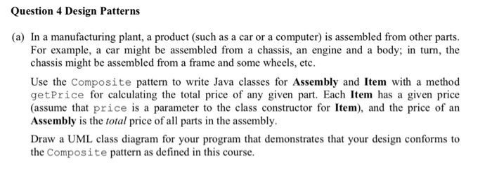 Question 4 Design Patterns (a) In a manufacturing plant, a product (such as a car or a computer) is assembled from other parts For example, a car might be assembled from a chassis, an engine and a body; in turn, the be assembled from a frame and some wheels, etc. Use the Composite pattern to write Java classes for Assembly and Item with a method getPrice for calculating the total price of any given part. Each Item has a given price (assume that price is a parameter to the class constructor for Item), and the price of an Assembly is the total price of all parts in the assembly. Draw a UML class diagram for your program that demonstrates that your design conforms to the Composite pattern as defined in this course.