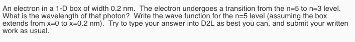An electron in a 1-D box of width 0.2 nm. The electron undergoes a transition from the n=5 to n-3 level. What is the wavelength of that photon? Write the wave function for the n-5 level (assuming the box extends from x-0 to x0.2 nm. Try to type your answer into D2L as best you can, and submit your written work as usual.