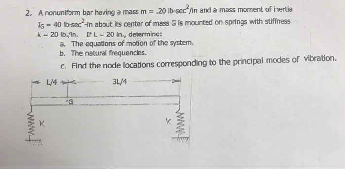 2. A nonuniform bar having a mass m- IG 40 lb-sec-in about its center of mass G is mounted on springs with stiffness k 20 lb./in. IfL 20 in., determine: a. The equations of motion of the system. b. The natural frequencies. c. Find the node locations corresponding to the principal modes of vibration. 3L/4
