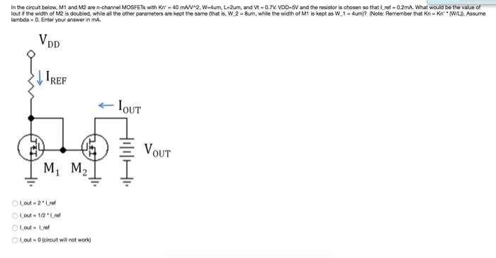 In the circuit below M 1 and M2 are n-channel MOSFETs with Kn 40 mAVA2, wー4um, L-am and Vt-0.7V. VODI V and the resistor is chosen so that l ref-02mA what woud be the value lout if the width of M2 is doubled, while all the other parameters are kept the same (that is, W 2 -8um, while the width of M1 is kept as W 1-4um)? (Note: Remember that Kn Kn (W/L). Assume lambda «Q Enter your answer in m REF ← loUT v OUT ー Lout-2e Lout-O(circuit wil not work