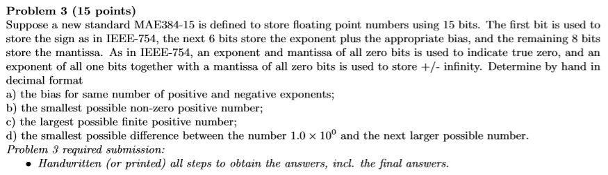Problem 3 (15 points) Suppose a new standard MAE384-15 is defined to store floating point numbers using 15 bits. The first bit is used to store the sign as in IEEE-754, the next 6 bits store the exponent plus the appropriate bias, and the remaining 8 bits store the mantissa. As in IEEE-754, an exponent and mantissa of all zero bits is used to indicate true zero, and an exponent of all one bits together with a mantissa of all zero bits is used to store +/- infinity. Determine by hand in decimal format a) the bias for same number of positive and negative exponents; b) the smallest possible non-zero positive number; c) the largest possible finite positive number; d) the smallest possible difference between the number 1.0 x 10° and the next larger possible number Problem 3 requ ired submission: o Handwritten (or printed) all steps to obtain the answers, incl. the final answers.