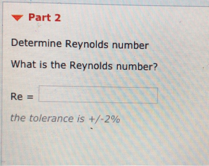 Part 2 Determine Reynolds number What is the Reynolds number? Re - the tolerance is +/-2%