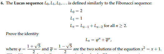 6. The Lucas sequence lo, L1, L2. . . . is defined similarly to the Fibonacci sequence: Lo=2 し1-1 L = Ln-1 + Ln-2 for all n > 2. Prove the identity 5 1-5 where φ and φ are the two solutions of the equation2x1