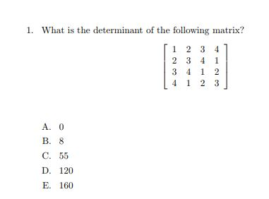 1. What is the determinant of the following matrix? 1 2 3 4 A. 0 B. 8 C. 55 D. 120 E. 160
