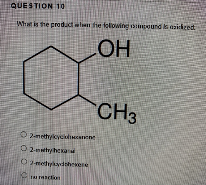 QUESTION 10 What is the product when the following compound is oxidized: CH 2-methylcyclohexanone O 2-methylhexanal O 2-methy