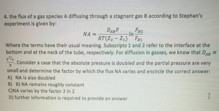 4. the flux of a gas species A diffusing through a stagnant gas B according to Stephans experiment is given by: In RT (22 Z1) F81 Where the terms have their usual meaning. Subscripts 1 and 2 refer to the interface at the bottom and at the neck of the tube, respectively. For diffusion in gasses, we know that DAB α TP: Consider a case that the absolute pressure is doubled and the partial pressure are very small and determine the factor by which the flux NA varies and encircle the correct answer: A) NA is also doubled B) B) NA remains roughly constant C)NA varies by the factor 2 In 2 D) further information is required to provide an answer