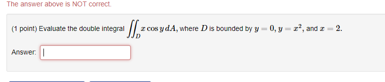 The answer above is NOT correct. (1 point) Evaluate the double integral xcos ydA, where D is bounded by y 0, y2, and z 2. Answer: