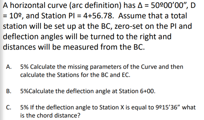 A horizontal curve (arc definition) has Δ 50900,00, D - 109, and Station Pl -4+56.78. Assume that a total station will be set up at the BC, zero-set on the PI and deflection angles will be turned to the right and distances will be measured from the BC. 5% Calculate the missing parameters of the curve and then calculate the Stations for the BC and EC. 5%Calculate the deflection angle at Station 6+00. 5% if the deflection angle to Station X is equal to 9°1536 what is the chord distance?