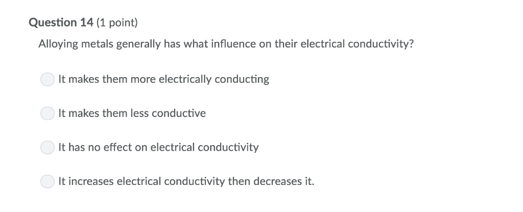 Question 14 (1 point) Alloying metals generally has what influence on their electrical conductivity It makes them more electr