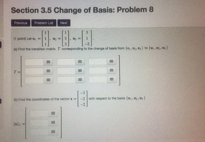Section 3.5 Change of Basis: Problem 8 Previous Problem ListNext -2 (a) Find the transition matrix T, corresponding to the change of basis fr m(ei,e.es} to(ui.벌, -3 (b) Find the coordinates of the vectorx2 with respect to the basis (u, .u,u -2