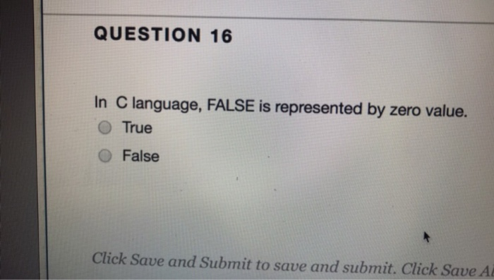 QUESTION 16 In C language, FALSE is represented by zero value. O True O False Click Save and Submit to save and submit. Click