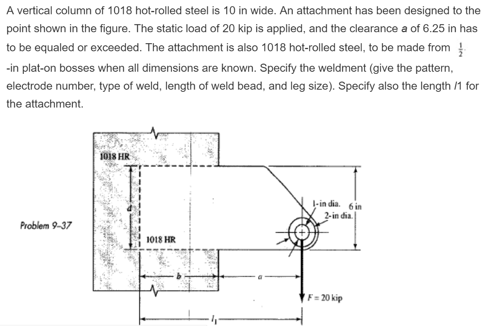 A vertical column of 1018 hot-rolled steel is 10 in wide. An attachment has been designed to the point shown in the figure. The static load of 20 kip is applied, and the clearance a of 6.25 in has to be equaled or exceeded. The attachment is also 1018 hot-rolled steel, to be made from -in plat-on bosses when all dimensions are known. Specify the weldment (give the pattern, electrode number, type of weld, length of weld bead, and leg size). Specify also the length /1 for the attachment 1018 HR I-in dia. 6in 2-in dia. Problem 9-37 Sİ 1018 HR F 20 kip