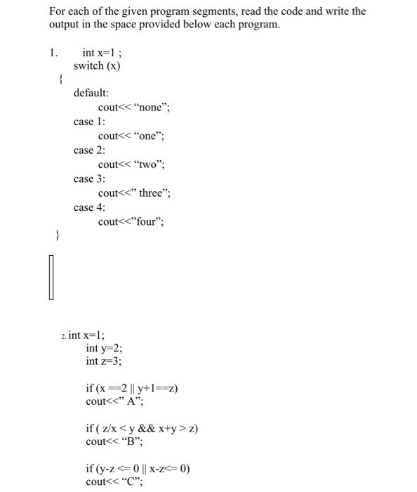 For each of the given program segments, read the code and write the output in the space provided below each program. 1. int x-1 switch (x) default: case 1 case 2 case 3: case 4: cout<< none cout<one cout<< two; cout<< three coutくくfour; 2. int x-1 int y-2; int z-3 if (x-2 ll y+1=2) cout< A; couts B; cout<< C