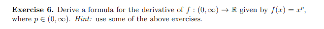 Exercise 6, Derive a formula for the derivative of f : (0,00) → R given by f(x) = xp, where p E (0, o). Hint: use some of the above exercises.