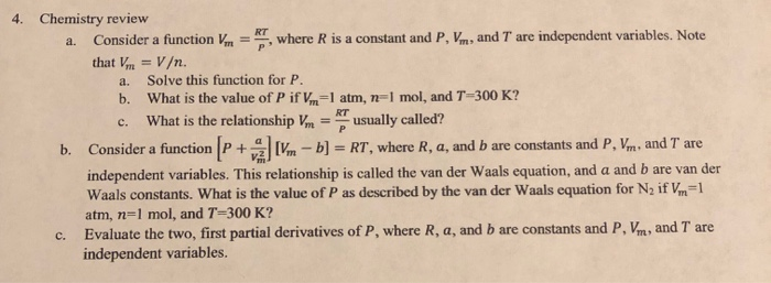 4. Chemistry review V where R is a constant and P, Vm, and T are independent variables. Note Consider a function that Vm-V/n. a. 72. a. Solve this function for P. b. What is the value of P if Vm-1 atm, n-I mol, and T-300 K? What is the relationship =-usually called? c. b. Consider a func-b) RT, where R, a, and b are constants and P, Vm., and T are independent variables. This relationship is called the van der Waals equation, and a and b are van der Waals constants. What is the value of P as described by the van der Waals equation for N2 if m1 atm, n-1 mol, and T-300 K? Evaluate the two, first partial derivatives of P, where R, a, and b are constants and P, Vm, and T are independent variables. c.