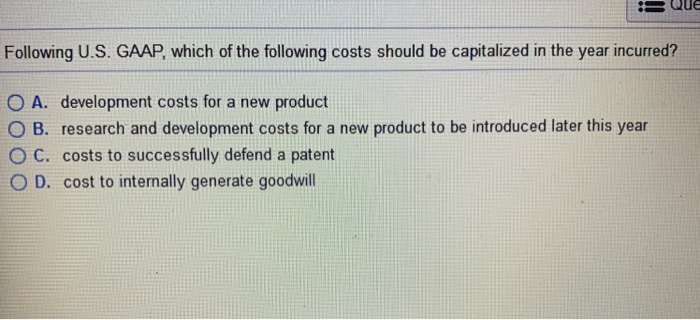 Following U.S. GAAP, which of the following costs should be capitalized in the year incurred? O A. development costs for a ne