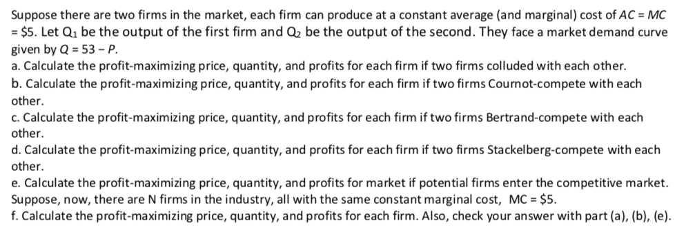 Suppose there are two firms in the market, each firm can produce at a constant average (and marginal) cost of AC MC - $5. Let Q1 be the output of the first firm and 02 be the output of the second. They face a market demand curve given by Q 53-P a. Calculate the profit-maximizing price, quantity, and profits for each firm if two firms colluded with each other. b. Calculate the profit-maximizing price, quantity, and profits for each firm if two firms Cournot-compete with each other. c. Calculate the profit-maximizing price, quantity, and profits for each firm if two firms Bertrand-compete with each other. d. Calculate the profit-maximizing price, quantity, and profits for each firm if two firms Stackelberg-compete with each other. e. Calculate the profit-maximizing price, quantity, and profits for market if potential firms enter the competitive market. Suppose, now, there are N firms in the industry, all with the same constant marginal cost, MC $5. f. Calculate the profit-maximizing price, quantity, and profits for each firm. Also, check your answer with part (a), (b), (e).
