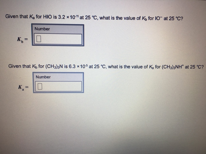 Given that Ka for HIO is 3.2 x10 at 25 C, what is the value of Ko for IO at 25 °c? Number Given that Kb for (CH3)3N is 6.3 x105 at 25 °C, what is the value of Ka for (CH3)3NH at 25 °C? Number Ka -