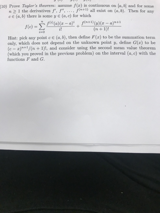 (10) Prove Taylors theorem: assume f(z) is continuous on la, bl and for some n 2 1 the derivatives f, f, .. f(n+1) all exist on (a, b). Then for any cE (a, b) there is some yE (a,c) for which fo) -> Hint: pick any point c E (a, b), then define F(x) to be the summation term only, which does not depend on the unknown point y, define G(x) to be (c- x)n+/(n1)!, and consider using the second mean value theorem (which you proved in the previous problem) on the interval (a, c) with the functions F and G