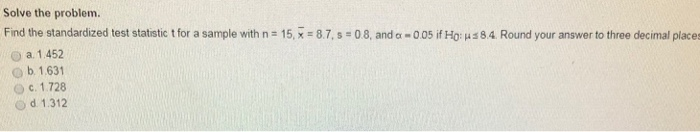Solve the problem. Find the standardized test statstic t for a sample with na 15,-= 87, s-08, anda-005 if НО: μ O a. 1.452 o b 1.631 Oc. 1.728 Od 1.312 84 Round your answer to three decimal places