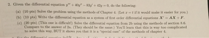 2. Given the differential equation v 40y 83y +42y 0, do the following: (a (10 pts) Solve the problem using the methods of Chapter 4. (Let tif it would make it easier for you.) (b) (10 pts) write the differential equation as a system of first order differential equations x AX (c) (20 pts) (This one is difficult) Solve the differential equation from 2b using the methods of section 8.6. Compare to the answer of 2a. (They should be the same.) Youll learn that this is way too complicated to solve this way, BUT it shows you that it is a special case of the methods of chapter 4.