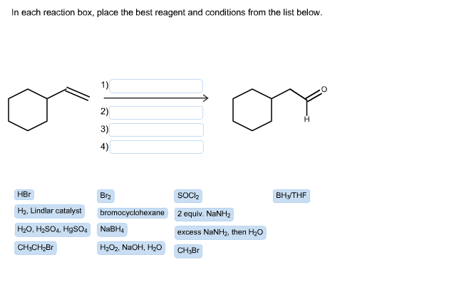 In each reaction box, place the best reagent and conditions from the list below. 2) 3) 4) HBr H2. Lindlar catalyst bromocyclohexane 2 equiv. NaNH2 H20, H2S04, HgS04 NaBH CH3CH28r Br2 SOCl2 BH/THF excess NaNH2, then H20 H202, NaOH, H20 CHaBr