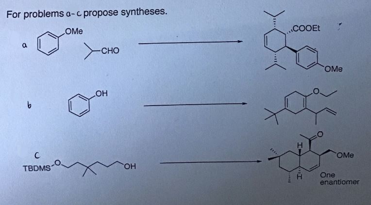 For problems a-c propose syntheses. OMe COOEt OMe TBDMS OMe он H One enantiomer