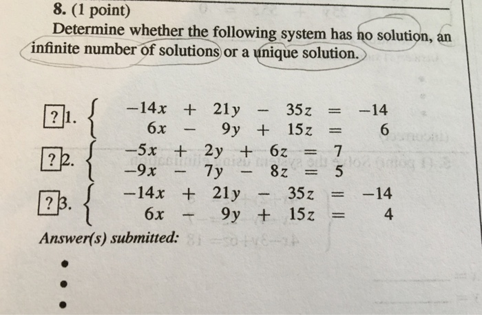 8. (1 Determine whether the following system has ho solution, an infinite number of solutions or a únique solution. -14x + 21y-35z =-14 6x - 9y + 15z = -5x + 2y + 6z = 7 -82 = 카 f -14x + 21y - 35 z = -14 4 Answer(s) submitted