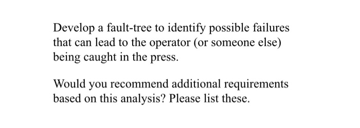 Develop a fault-tree to identify possible failures that can lead to the operator (or someone else) being caught in the press.