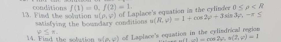 conditions f (1) = 0, f(2) = R 13. Find the sol ution u(ρ φ) of Laplaces equation in the cylinder 0 3sin 3p, -T S on up, p) of Laplaces equation in the cylindrical region sati a isiying the boundary conditions u(R, p) stying the boundary conditions u(R, p)1+ cos 2p 14. Find the sol