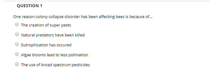 QUESTION 1 One reason colony collapse disorder has been affecting bees is because of... OThe creation of super pests O Natura