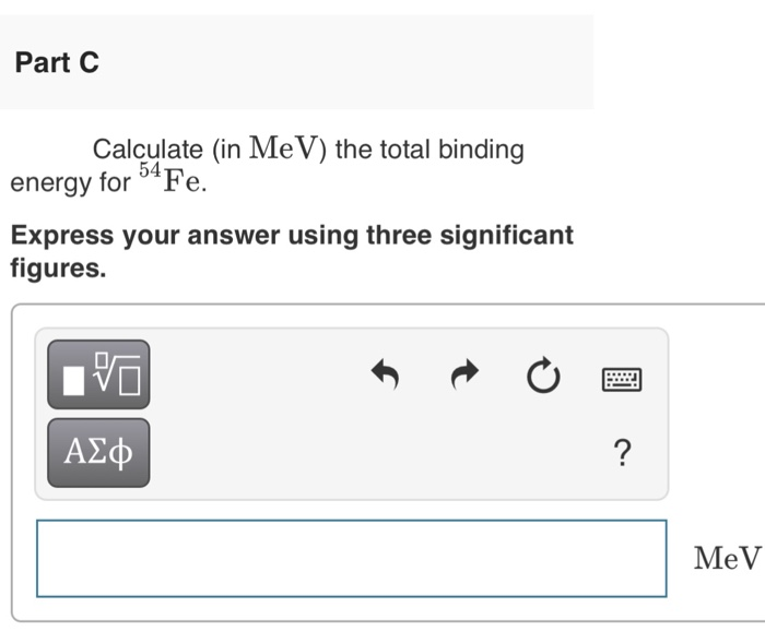 Part C Calculate (in MeV) the total binding energy for Fe Express your answer using three significant figures. А ф MeV