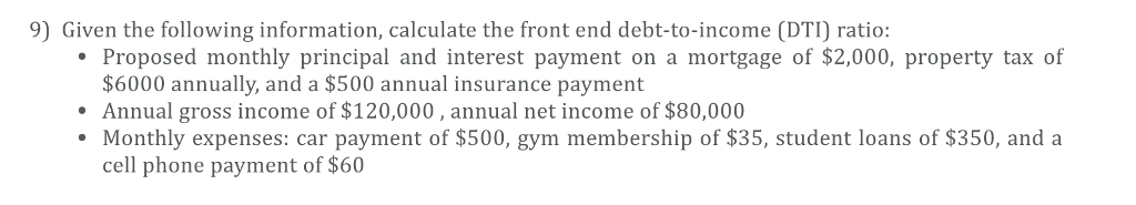 9) Given the following information, calculate the front end debt-to-income (DTI) ratio: Proposed monthly principal and interest payment on a mortgage of $2,000, property tax of $6000 annually, and a $500 annual insurance payment Annual gross income of $120,000, annual net income of $80,000 Monthly expenses: car payment of $500, gym membership of $35, student loans of $350, and a cell phone payment of $60