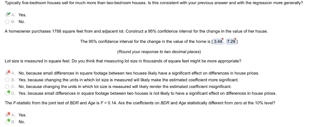 Typically five-bedroom houses sell for much more than two-bedroom houses. Is this consistent with your previous answer and with the regression more generally? A. Yes. B. No. A homeowner purchases 1788 square feet from and adjacent lot. Construct a 95% confidence interval for the change in the value of her house The 95% confidence interval for the change in the value of the home is [ 3.44, 7.29] (Round your response to two decimal places) Lot size is measured in square feet. Do you think that measuring lot size in thousands of square feet might be more appropriate? XA. No, because small differences in square footage between two houses likely have a significant effect on differences in house prices B. Yes, because changing the units in which lot size is measured will likely make the estimated coefficient more significant. O C. No, because changing the units in which lot size is measured will likely render the estimated coefficient insignificant. D. Yes, because small differences in square footage between two houses is not likely to have a significant effect on differences in house prices. The F-statistic from the joint test of BDR and Age is F= 0.14. Are the coefficients on BDR and Age statistically different from zero at the 10% level? .ХА. Yes. B.No