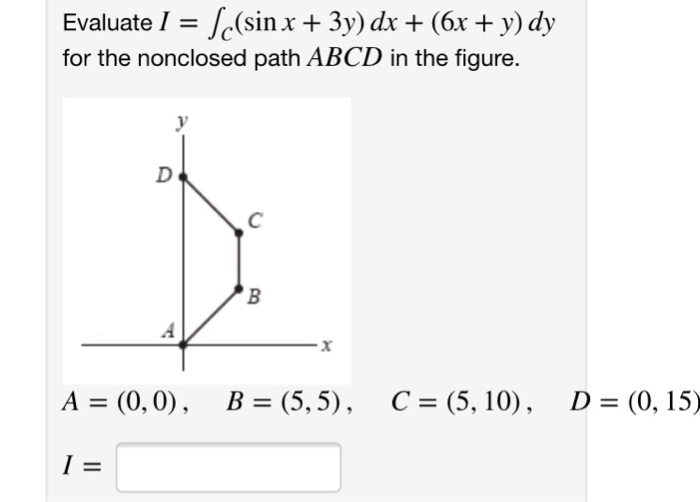 Evaluate 1 = Asin x + 3y) dx + (6x + y) dy for the nonclosed path ABCD in the figure. A = (0,0), B = (5,5), C = (5, 10), D = (0, 15)