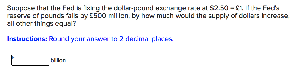 Suppose that the Fed is fixing the dollar-pound exchange rate at $2.50 £1. If the Feds reserve of pounds falls by £500 million, by how much would the supply of dollars increase, all other things equal? Instructions: Round your answer to 2 decimal places. billion