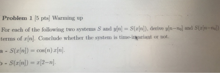 Problem 1 [5 pts] Warming up For each of the following two systems S and y[n] = S(x[n]), derive ym-no] and S(x[n terms of zin]. Conclude whether the system is time-ingariant or not. -no) -S(z[n]) = oos(n) x[n]. a