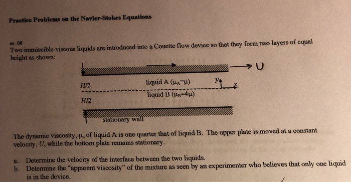 Practice Problems on the Navier-Stokes Equations ns 08 Two immiscible viscous liquids are introduced into a Couctte flow device so that they form two layers of equal height as shown: liquid A GA-) Y liquid B (uEF4μ) H2 H/2 un Stationary wall The dynamie viscosity, u, of liquid A is one quarter that of liquid B. The upper plate is moved at a constant velocity, U, while the bottom plate remains stationary. a. Determine the velocity of the interface between the two liquids. b. Deternine the apparent viscosity of the mixture as seen by an experimenter who believes that only is in the device.
