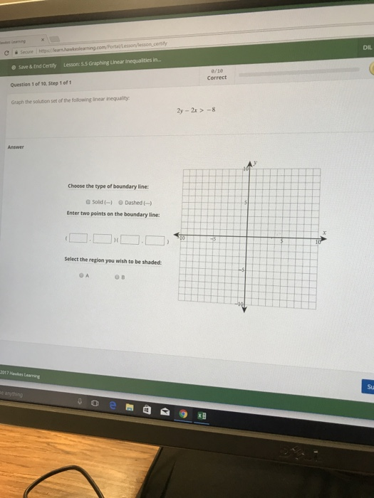 ertiy DIL C Secure O Save & End Certify Lesson:5.5 Graphing Linear Inequalities in... Question 1 of 10. Step 1 of Graph the sollution set of the following linear inequality 0/1e Correct 2y -2-8 Choose the type of boundary line: G Sold(- Dashed Enter two points on the boundary line: Select the region you wish to be shaded 017 Hawkes Learning