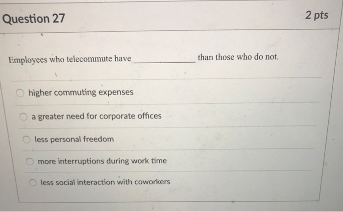Question 27 2 pts than those who do not. Employees who telecommute have higher commuting expenses a greater need for corporate offices less personal freedom more interruptions during work time less social interaction with coworkers
