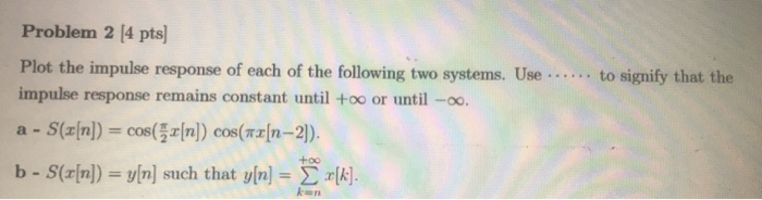 Problem 2 /4 pts] to signify that the Plot the impulse response of each of the following two systems. Use impulse response remains constant until +oo or until -oo. +00 b-S(z[n]) = y[n] such that y[n]-? ??. ken