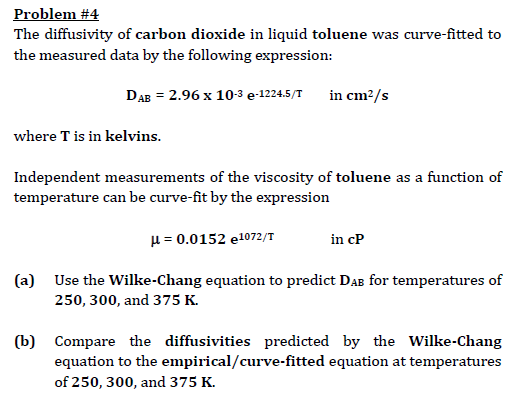 Problem #4 The diffusivity of carbon dioxide in liquid toluene was curve-fitted to the measured data by the following expression: DAB = 2.96 x 10-3 e-12245/T in cm2/s where T is in kelvins. Independent measurements of the viscosity of toluene as a function of temperature can be curve-fit by the expression μ 0.0152 e1072/T (a) Use the Wilke-Chang equation to predict Dab for temperatures of 250, 300, and 375 K. (b) Compare the diffusivities predicted by the Wilke-Chang equation to the empirical/curve-fitted equation at temperatures of 250, 300, and 375 K.