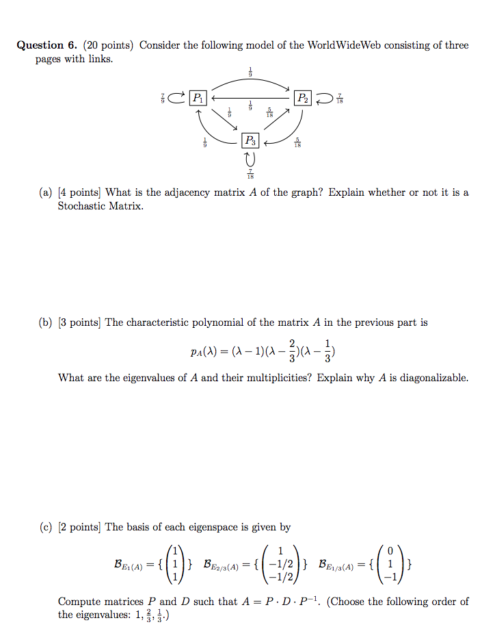 Question 6. (20 points) Consider the following model of the WorldWideWeb consisting of three pages with links. P3 0 (a) [4 points What is the adjacency matrix A of the graph? Explain whether or not it is a Stochastic Matrix (b) [3 points| The characteristic polynomial of the matrix A in the previous part is PA(A) ( What are the eigenvalues of A and their multiplicities? Explain why A is diagonalizable (c) [2 points] The basis of each eigenspace is given by Compute matrices P and D such that A -P.D.P-1. (Choose the following order of the eigenvalues: 1,2,)