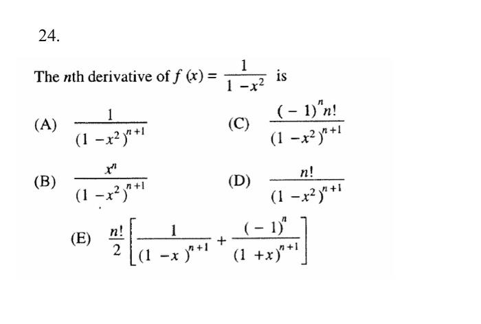 24 The nth derivative off (A) n +1 (1 -x2) (B) 2 n +l (1 -x (E) n +1 (1 -x is 1 -x2 (-1) n! (C) n +1 (1 -x2) (D) (1 -x2) n (-1) n +1 (1 +x)