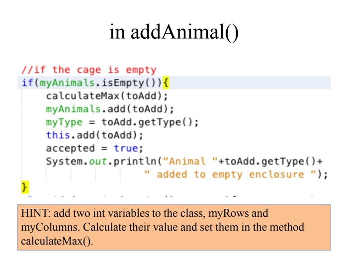 in addAnimal0 //if the cage is empty if (myAnimals.isEmpty()) calculateMax (toAdd); myAnimals.add(toAdd) myType = toAdd.getType(); this.add (toAdd); acceptedtrue; System.out.println (Animal +toAdd.getType)+ added to empty enclosure) HINT: add two int variables to the class, myRows and myColumns. Calculate their value and set them in the method calculateMax().