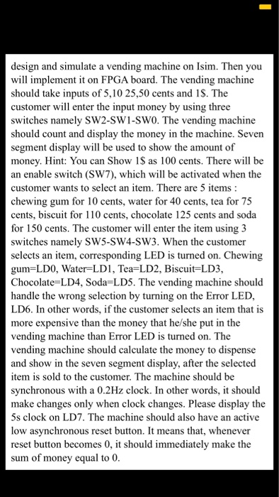 design and simulate a vending machine on Isim. Then you will implement it on FPGA board. The vending machine should take inputs of 5,10 25,50 cents and 1S. The customer will enter the input money by using three switches namely SW2-SW1-SW0. The vending machine should count and display the money in the machine. Seven segment display will be used to show the amount of money. Hint: You can Show 1S as 100 cents. There will be an enable switch (SW7), which will be activated when the customer wants to select an item. There are 5 items chewing gum for 10 cents, water for 40 cents, tea for 75 cents, biscuit for 110 cents, chocolate 125 cents and soda for 150 cents. The customer will enter the item using 3 switches namely SW5-SW4-SW3. When the customer selects an item, corresponding LED is turned on. Chewing gum LDO, Water-LD1, Tea-LD2, Biscuit LD3, Chocolate-LD4, Soda-LD5. The vending machine should handle the wrong selection by turning on the Error LED, LD6. In other words, if the customer selects an item that is more expensive than the money that he/she put in the vending machine than Error LED is turned on. The vending machine should calculate the money to dispense and show in the seven segment display, after the selected item is sold to the customer. The machine should be synchronous with a 0.2Hz clock. In other words, it should make changes only when clock changes. Please display the 5s clock on LD7. The machine should also have an active low asynchronous reset button. It means that, whenever reset button becomes 0, it should immediately make the sum of money equal to 0.
