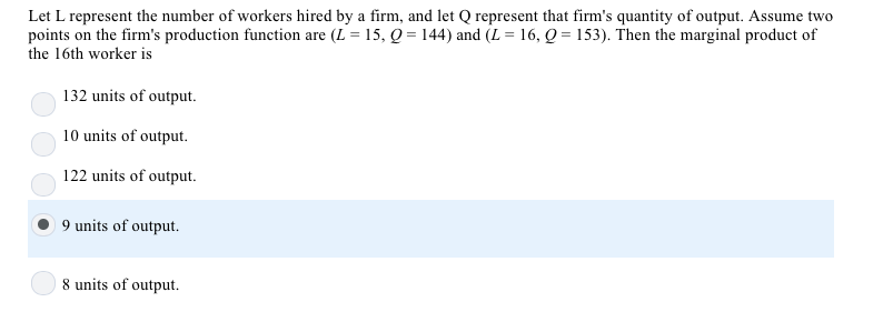 Let L represent the number of workers hired by a firm, and let Q represent that firms quantity of output. Assume two points on the firms production function are (L = 15, Q = 144) and (L = 16, Q = 153). Then the marginal product of the 16th worker is 132 units of output. 10 units of output. 122 units of output. )9 units of output 8 units of output.