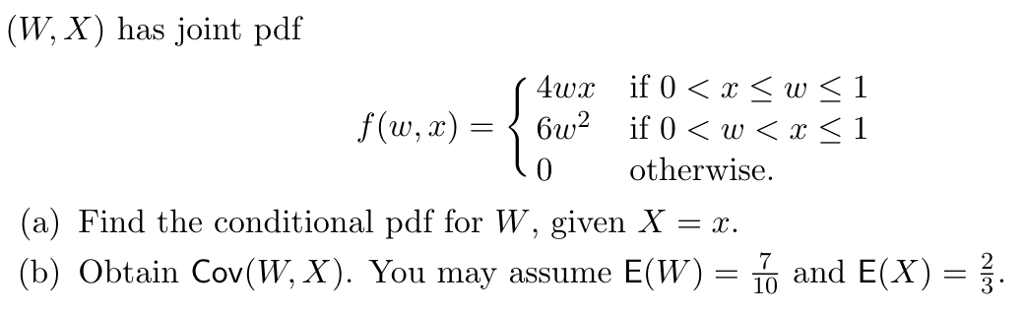 (W, X) has joint pdf 1 0 otherwise. (a) Find the conditional pdf for W, given X-r (b) Obtain Cov(W, X). You may assume E(W) and E(X) = 10