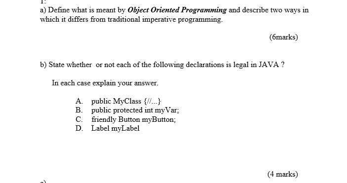a) Define what is meant by Object Oriented Programming and describe two ways in which it differs from traditional imperative programming. (6marks) b) State whether or not each of the following declarations is legal in JAVA1 In each case explain your answer. A. public MyClass .. B. public protected int myVar C. friendly Button myButton; D. Label myLabel 4 marks)